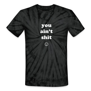 YOU AIN'T SHIT - Unisex Tie Dye T-Shirt
