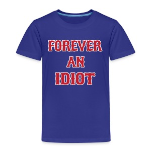 Forever An Idiot - Toddler Premium T-Shirt