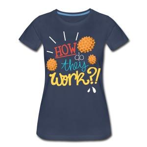 Women's: How do they work?! - Women's Premium T-Shirt