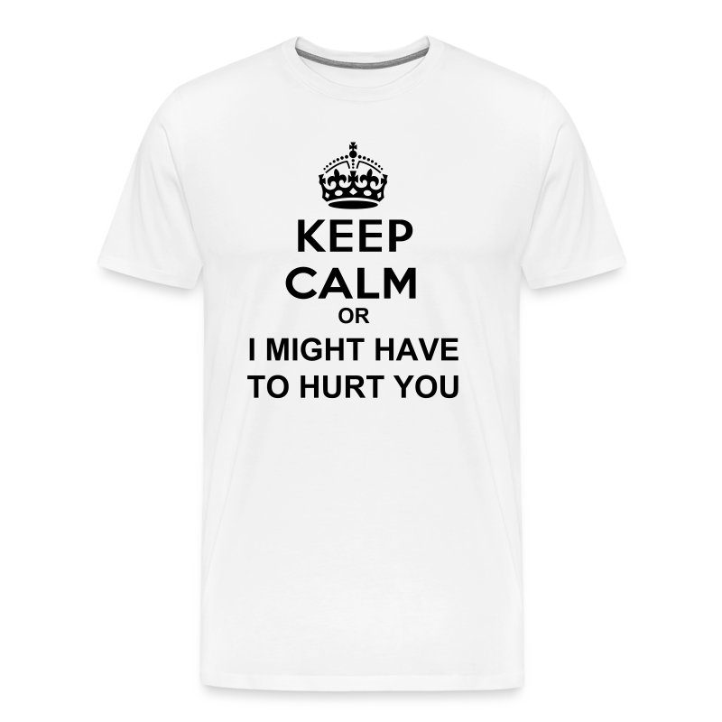 KEEP CALM or I MIGHT HAVE TO HURT YOU - Men's Premium T-Shirt