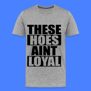 These Hoes Aint Loyal T-Shirts - Men's Premium T-Shirt