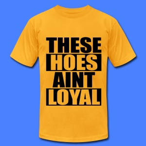 These Hoes Aint Loyal T-Shirts - Men's T-Shirt by American Apparel
