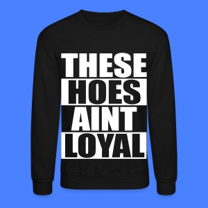 These Hoes Aint Loyal Long Sleeve Shirts - Crewneck Sweatshirt