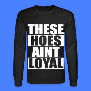 These Hoes Aint Loyal Long Sleeve Shirts - Men's Long Sleeve T-Shirt