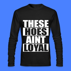 These Hoes Aint Loyal Long Sleeve Shirts - Men's Long Sleeve T-Shirt by Next Level
