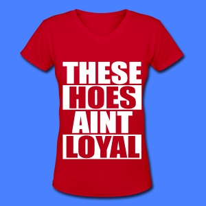 These Hoes Aint Loyal Women's T-Shirts - Women's V-Neck T-Shirt