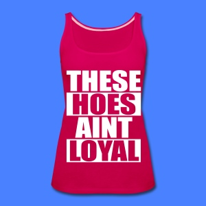 These Hoes Aint Loyal Tanks - Women's Premium Tank Top