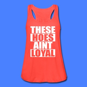 These Hoes Aint Loyal Tanks - Women's Flowy Tank Top by Bella