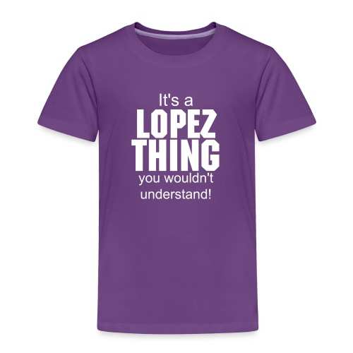 It's a Lopez thing you wouldn't understand - Toddler Premium T-Shirt