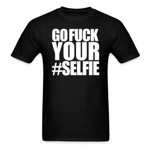 Go Fuck Your #Selfie T-Shirt - Men's T-Shirt