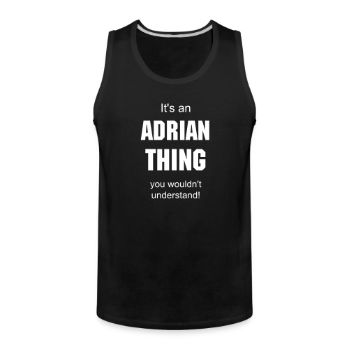 It's an Adrian thing you wouldn't understand - Men's Premium Tank
