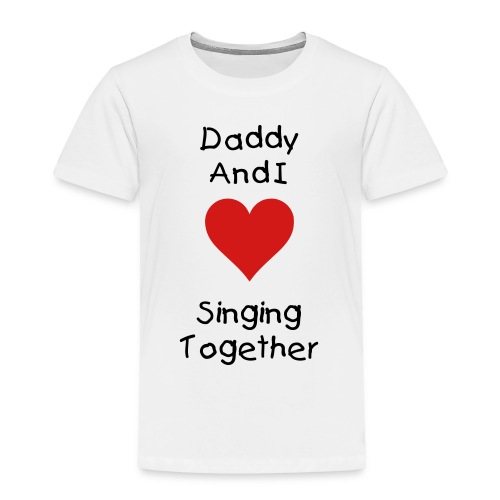 Daddy And I Love Singing Together - Toddler Premium T-Shirt
