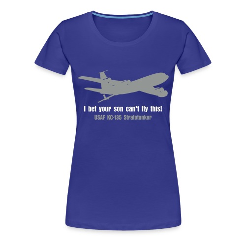 KC-135 Bet Your Son Can't Fly This - Women's Premium T-Shirt