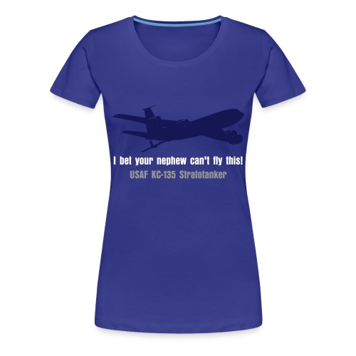 KC-135 Bet Your Nephew Can't Fly This - Women's Premium T-Shirt