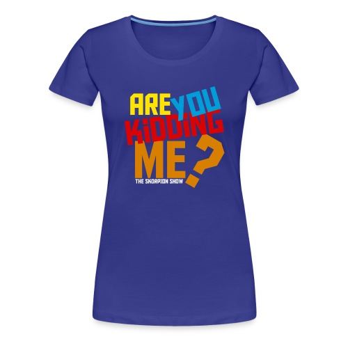 Are You Kidding Me - Women's Premium T-Shirt