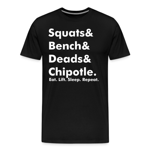 Squats& Bench& Deads& Chipotle.  - Men's Premium T-Shirt