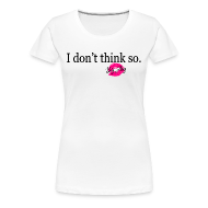 Women's T-Shirts ~ Women's Premium T-Shirt ~ I don't Think So