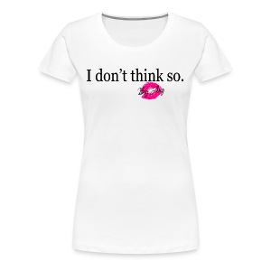 I don't Think So - Women's Premium T-Shirt