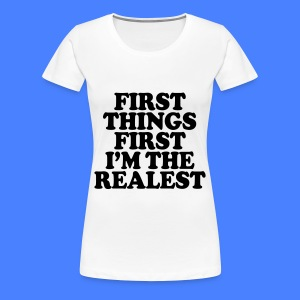 First Things First I'm The Realest Women's T-Shirts - Women's Premium T-Shirt