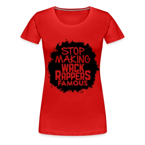 Stop Making Wack Rappers Famous - Women's Premium T-Shirt