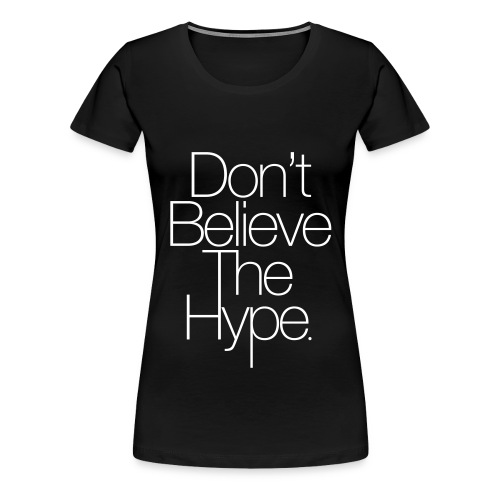 Don't Believe The Hype - Women's Premium T-Shirt