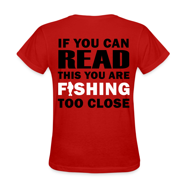 If you can READ this you are FISHING too close Shirt