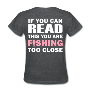 If you can READ this you are FISHING too close Shirt - Women's T-Shirt