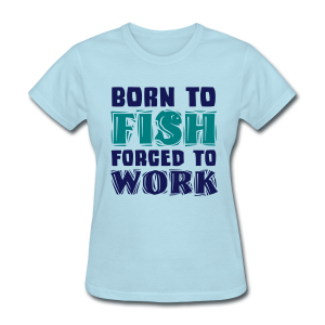 Born to Fish, Forced to Work Shirt - Women's T-Shirt