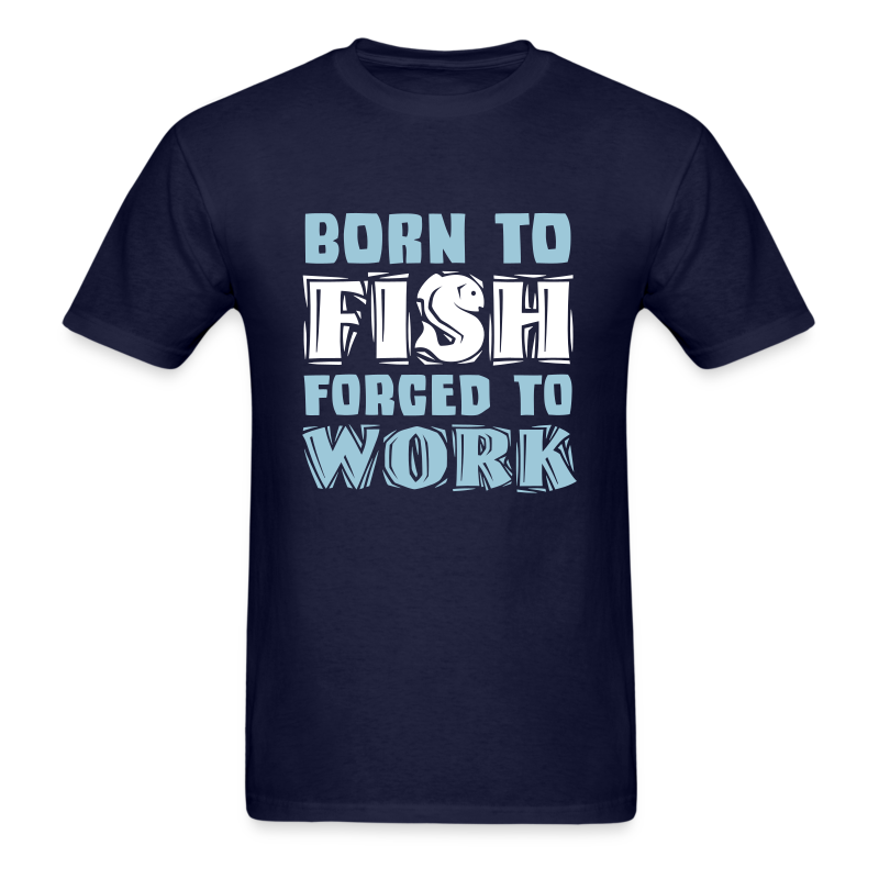 Born to Fish, Forced to Work Shirt - Men's T-Shirt