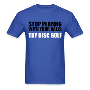 Stop Playing with Your Balls Try Disc Golf  Shirt - Men's T-Shirt