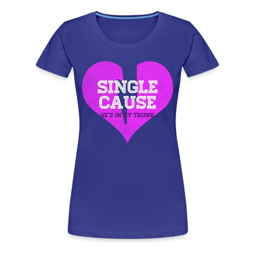 Single Cause He's In My Trunk - Women's Premium T-Shirt