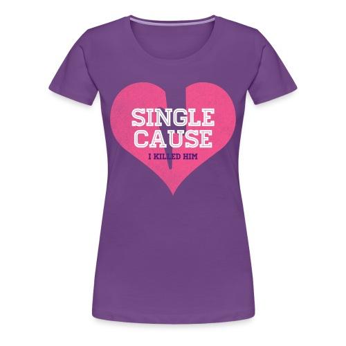 Single Cause I Killed Him - Women's Premium T-Shirt