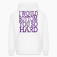 I WOULD BOTTOM YOU SO HARD Hoodies