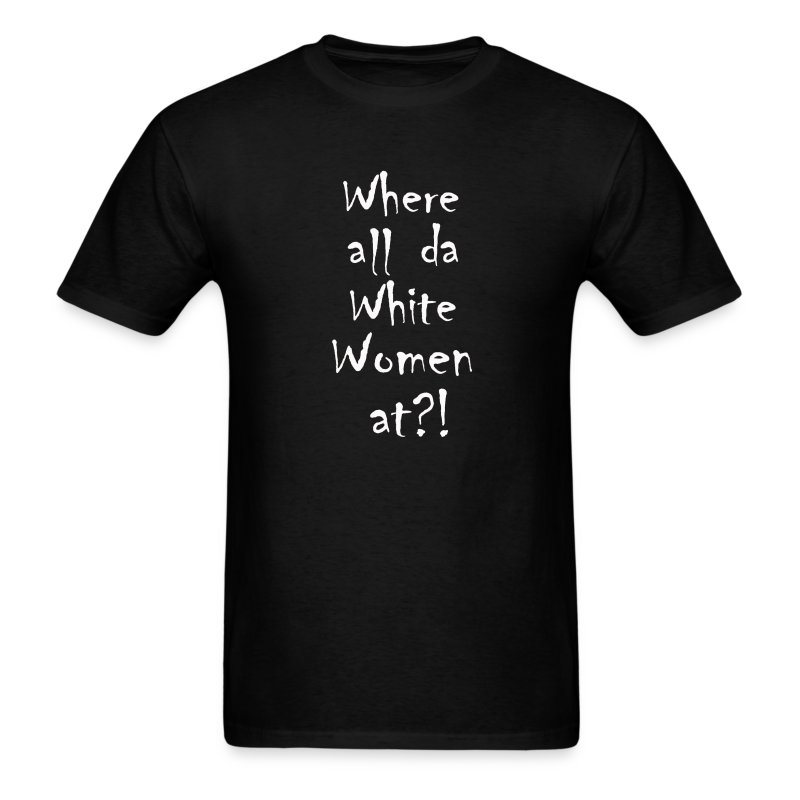 Where all da White Women at? - Men's T-Shirt
