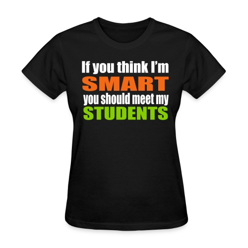 If you think I'm smart you should meet my students - Women's T-Shirt
