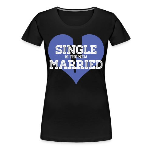 Single Is the New Married - Women's Premium T-Shirt