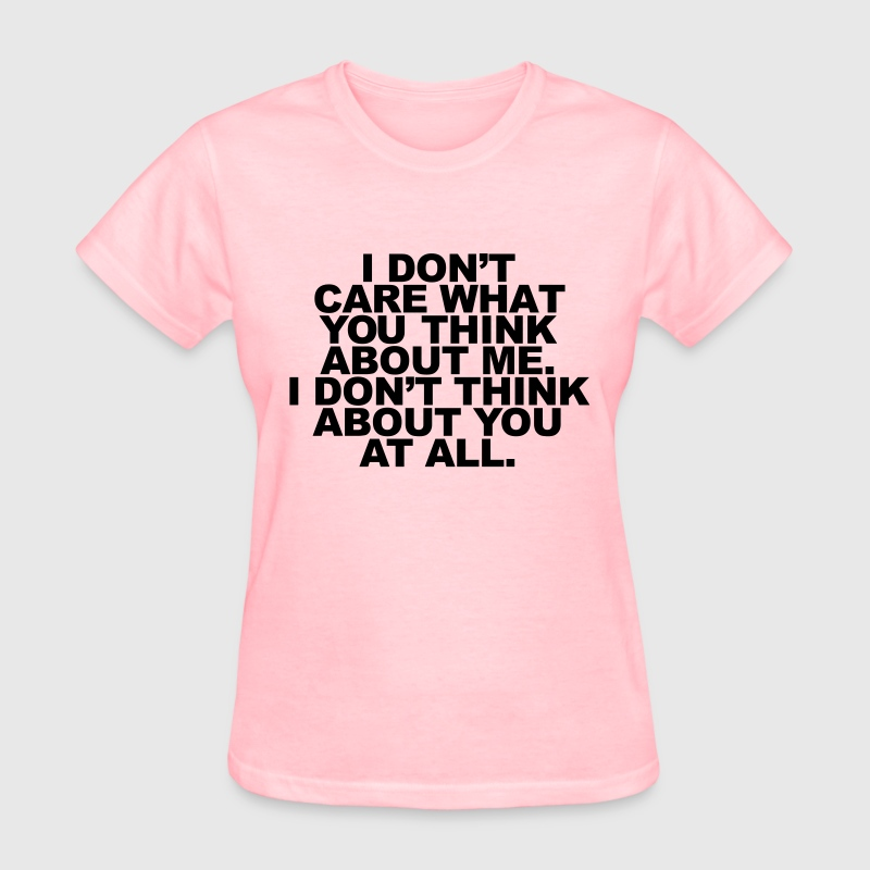 I Don't Care What You Think About Me. I Don't  Women's T-Shirts - Women's T-Shirt