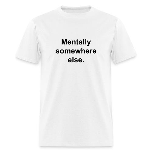 Mentally somewhere else. - Men's T-Shirt