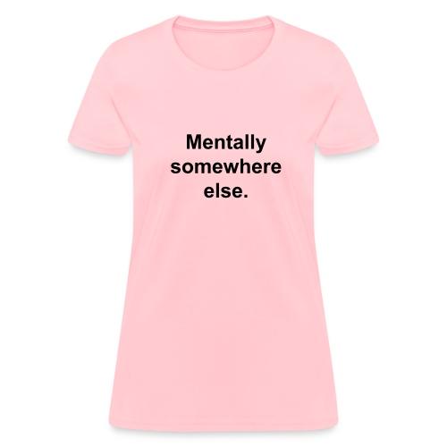 Mentally somewhere else. - Women's T-Shirt