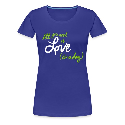 All you need is Love and a Dog - Women's Premium T-Shirt