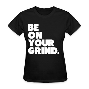 Be on your Grind Tee - Women's T-Shirt