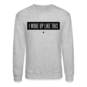 I Woke Up Like This - Unisex Crewneck - Crewneck Sweatshirt