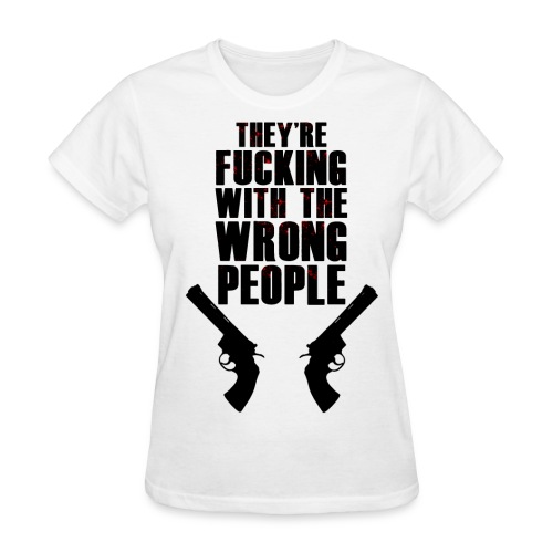 They're F***ing with the Wrong People Women's T - Women's T-Shirt