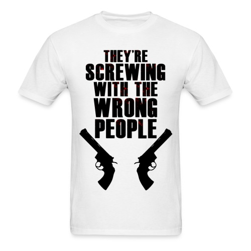 They're Screwing with the Wrong People Men's T - Men's T-Shirt
