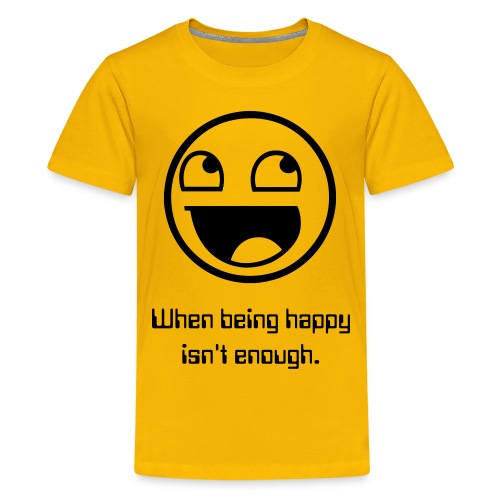 When being happy isn't enough, - Kids' Premium T-Shirt