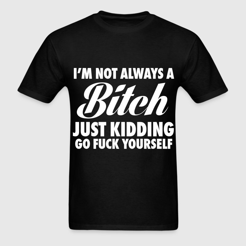 I'm Not Always A Bitch Just Kidding T-Shirts - Men's T-Shirt