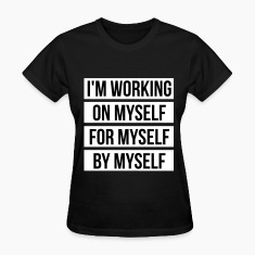 I'm working on myself for myself by myself Women's T-Shirts