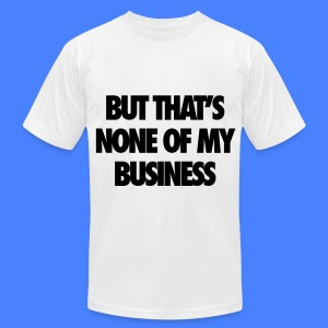 But That's None Of My Business T-Shirts - Men's T-Shirt by American Apparel