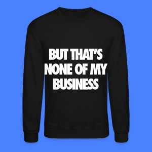 But That's None Of My Business Long Sleeve Shirts - Crewneck Sweatshirt