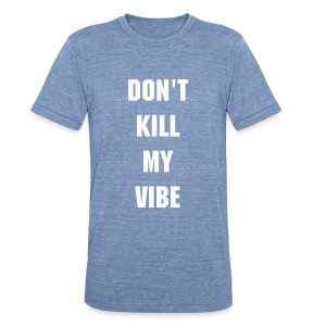 Don't Kill My Vibe - Unisex Tri-Blend T-Shirt by American Apparel